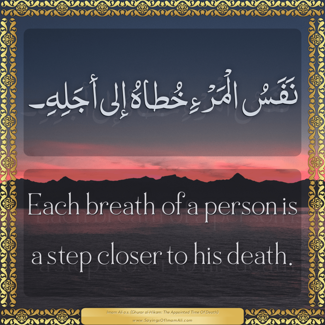 Each breath of a person is a step closer to his death.