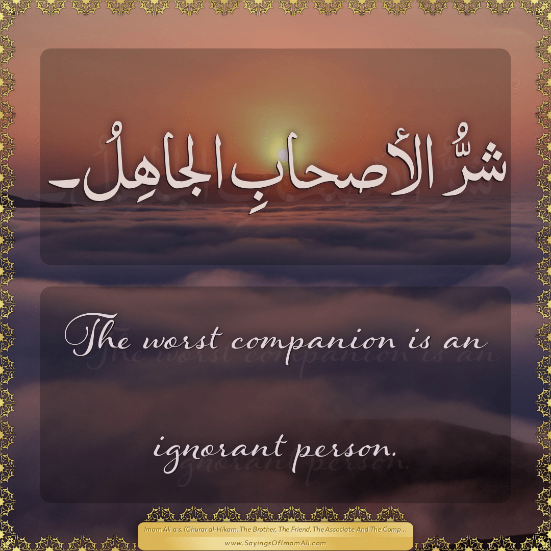 The worst companion is an ignorant person.