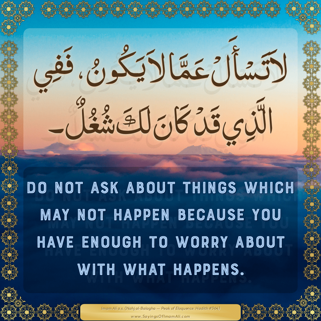 Do not ask about things which may not happen because you have enough to...