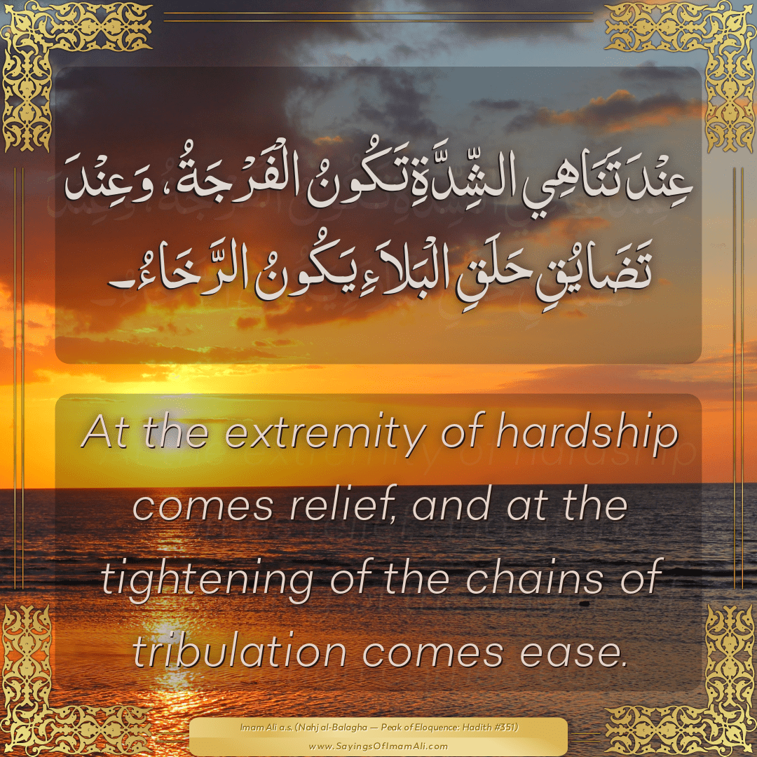 At the extremity of hardship comes relief, and at the tightening of the...