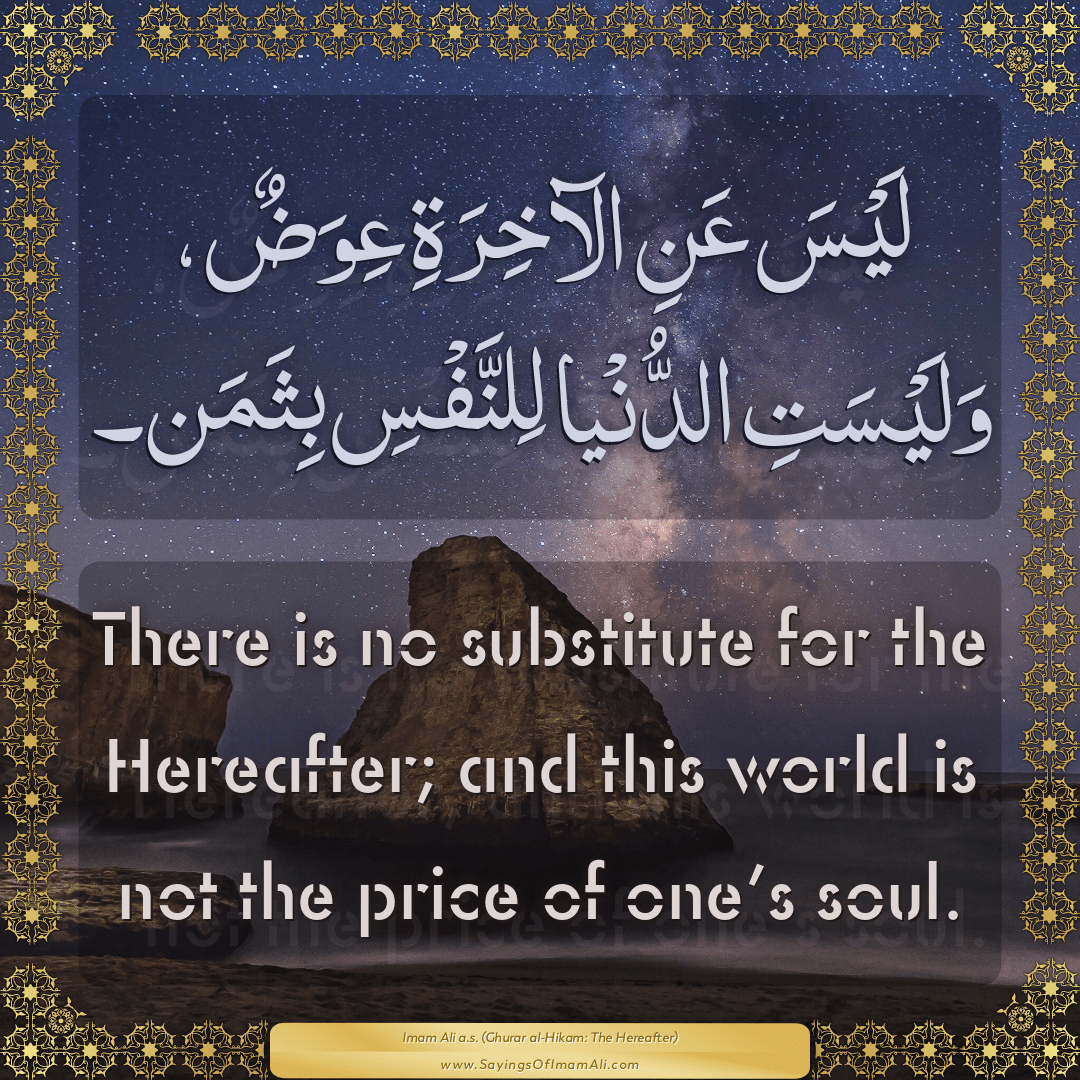 There is no substitute for the Hereafter; and this world is not the price...