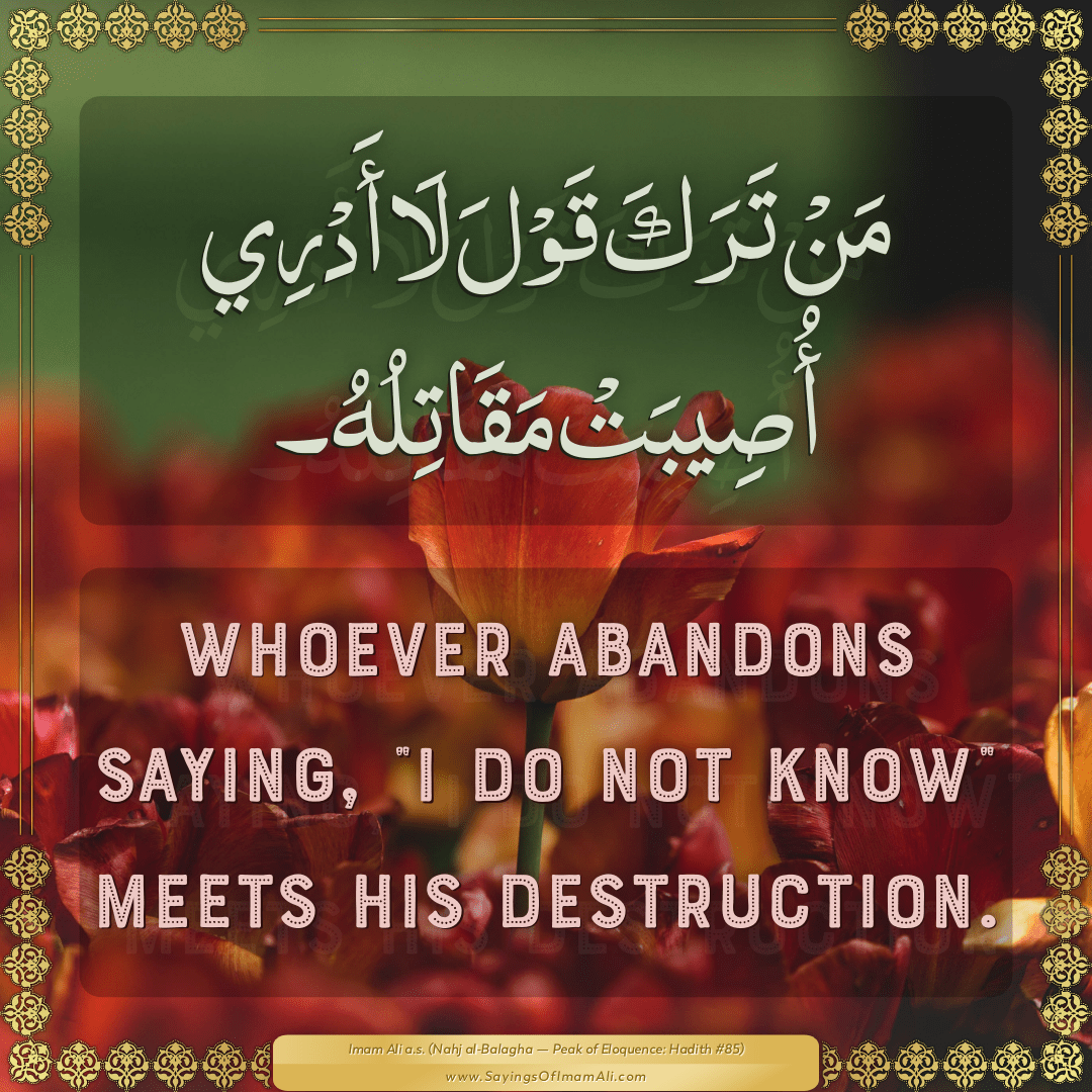 "Whoever abandons saying, ""I do not know"" meets his destruction."