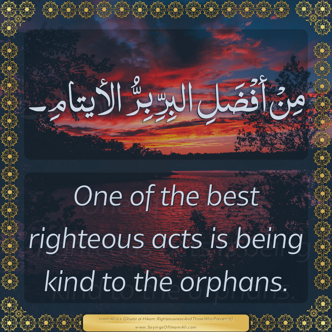 One of the best righteous acts is being kind to the orphans.