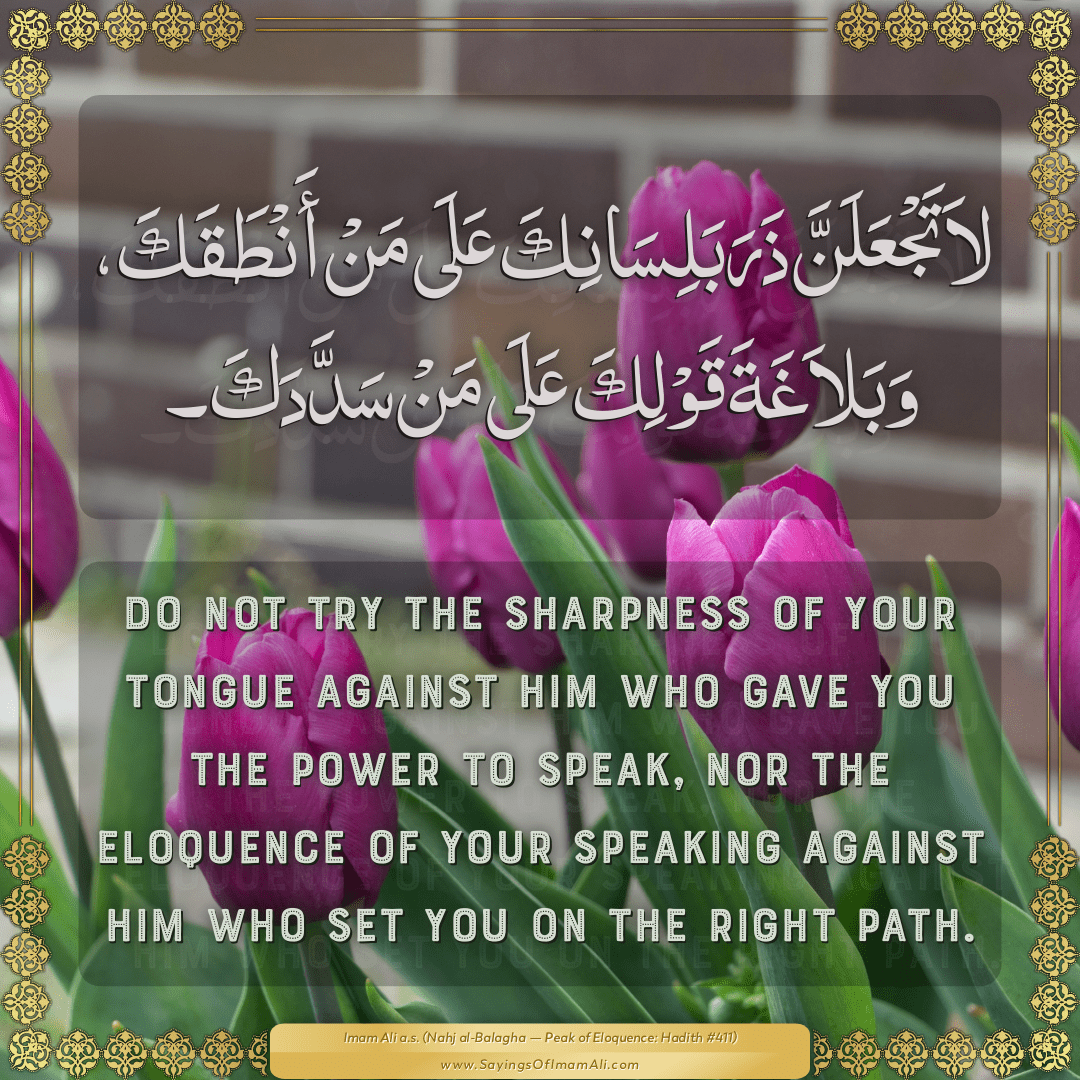 Do not try the sharpness of your tongue against Him Who gave you the power...