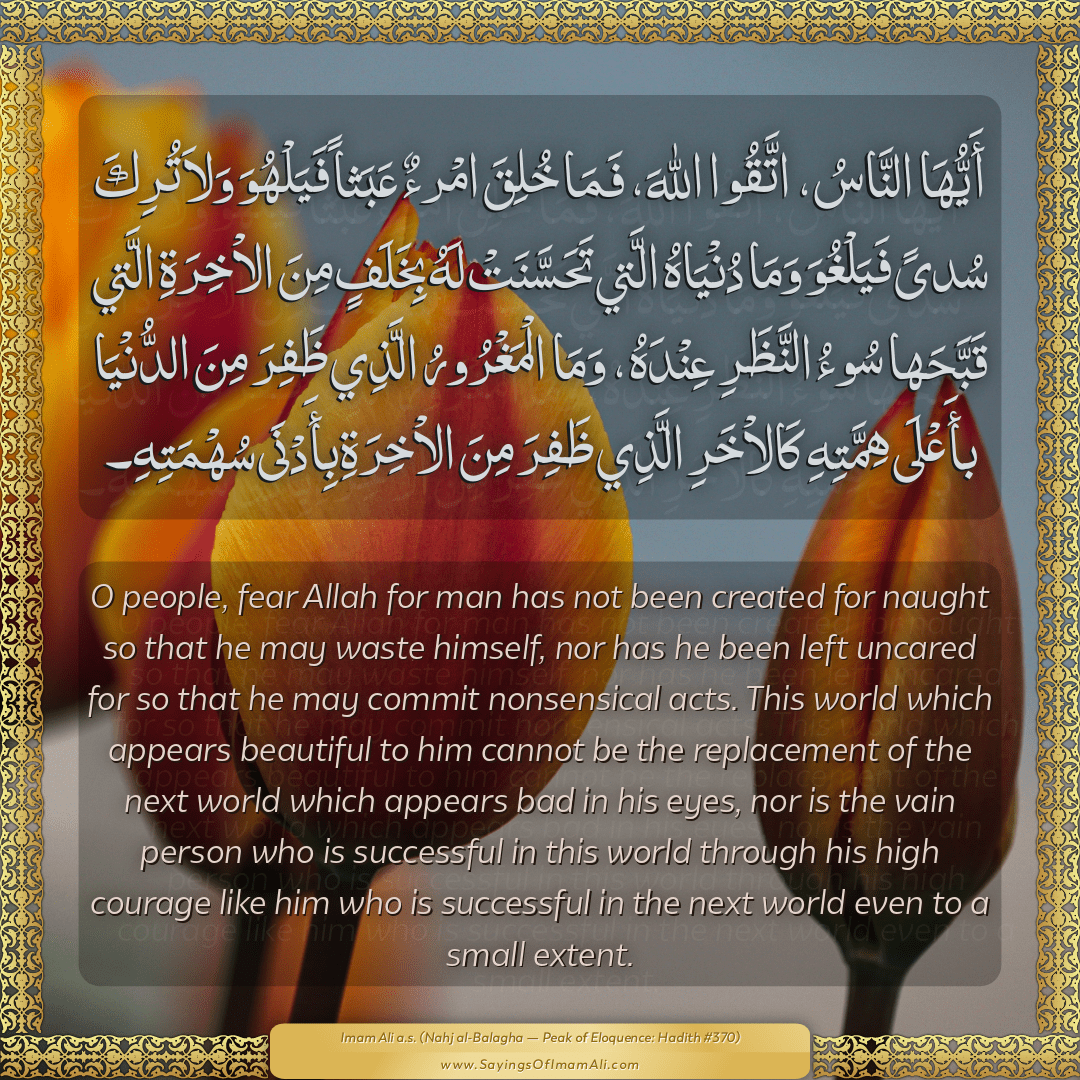 O people, fear Allah for man has not been created for naught so that he...