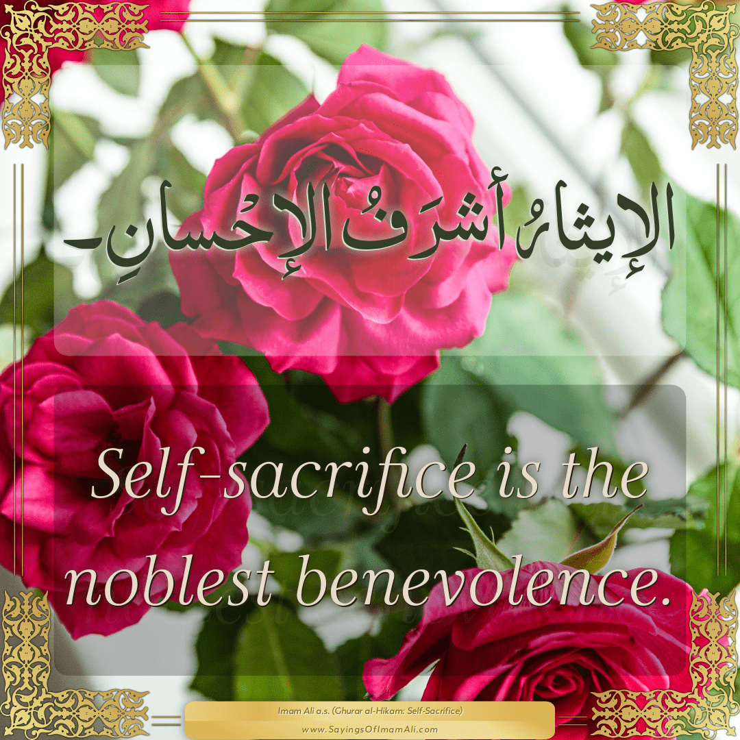 Self-sacrifice is the noblest benevolence.