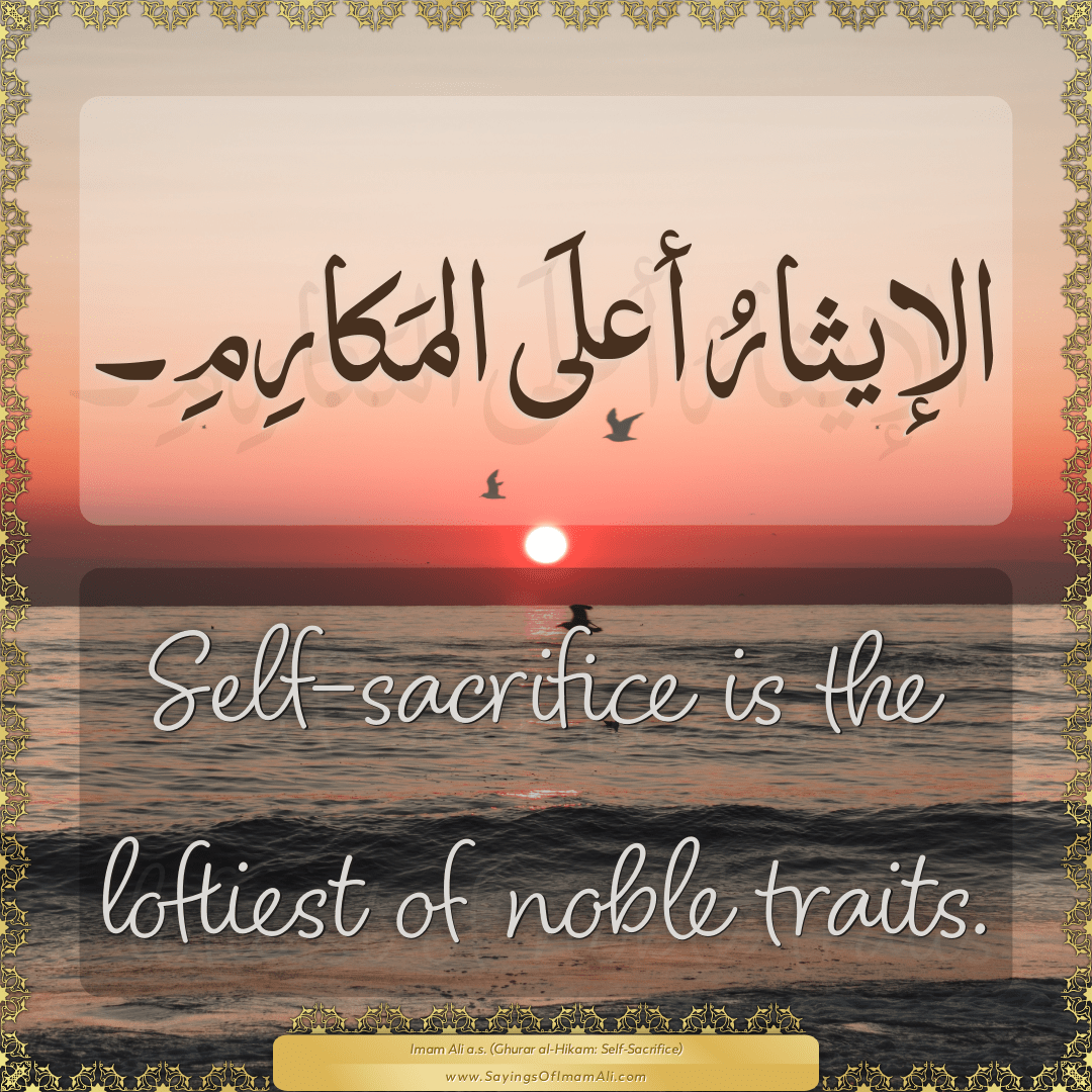 Self-sacrifice is the loftiest of noble traits.