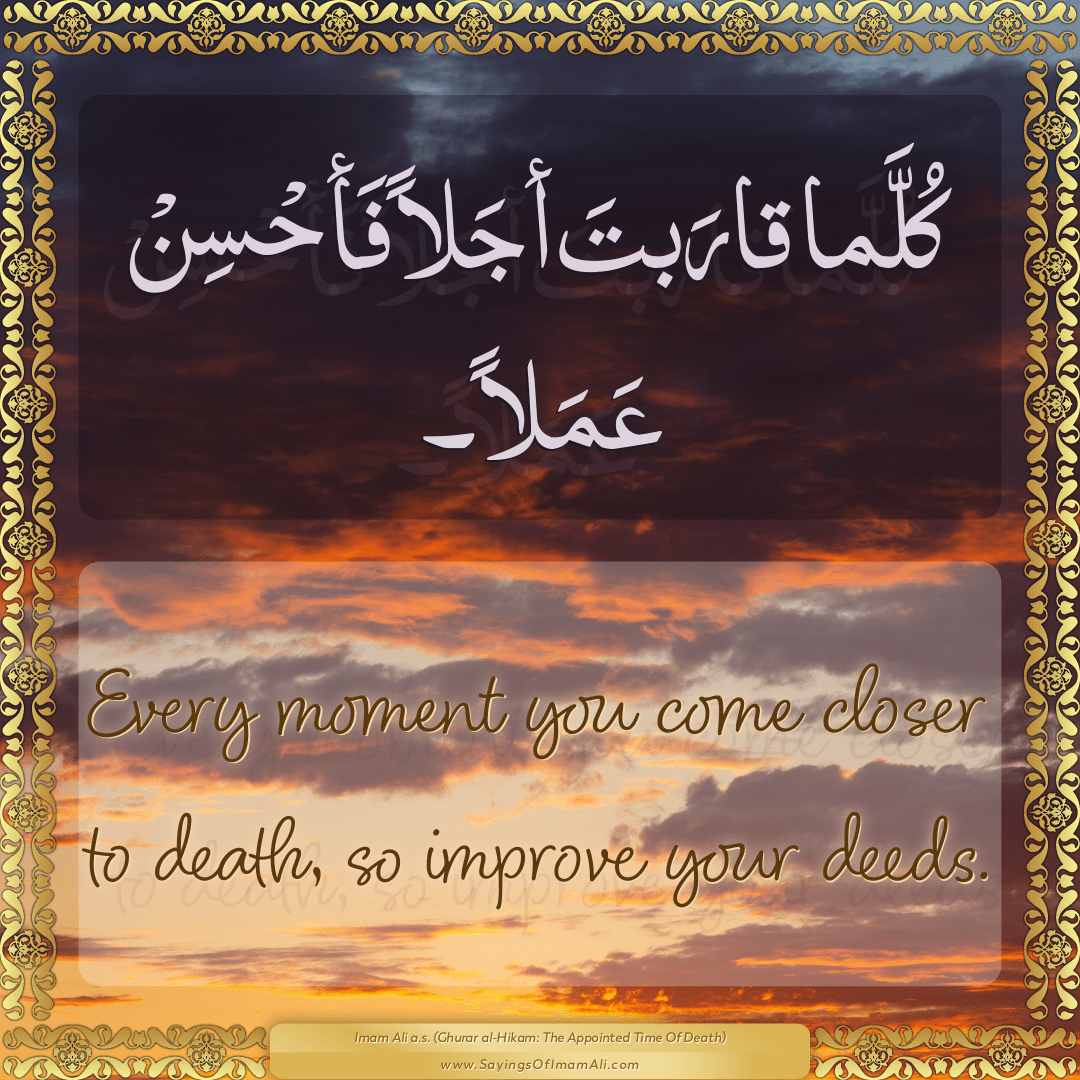 Every moment you come closer to death, so improve your deeds.