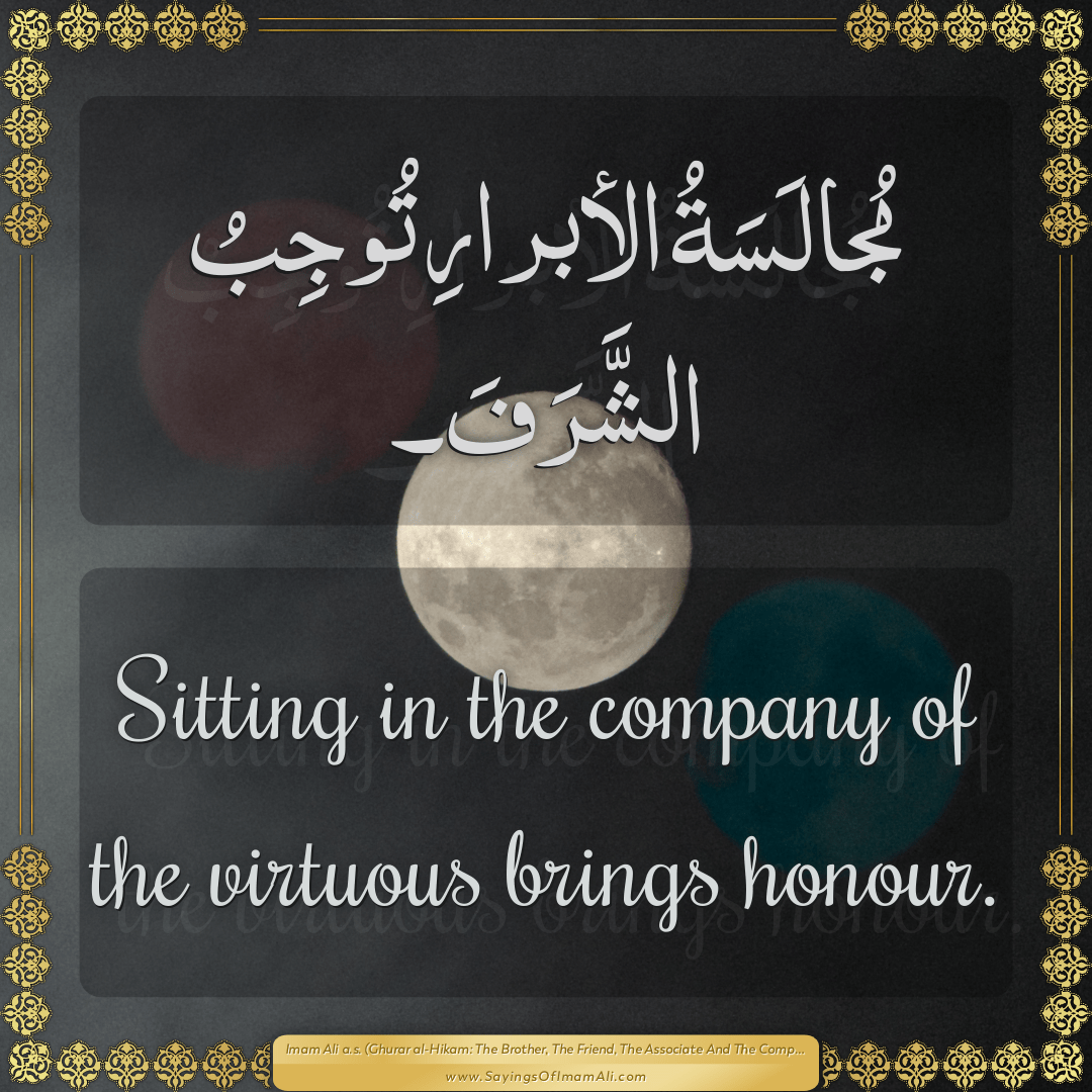 Sitting in the company of the virtuous brings honour.