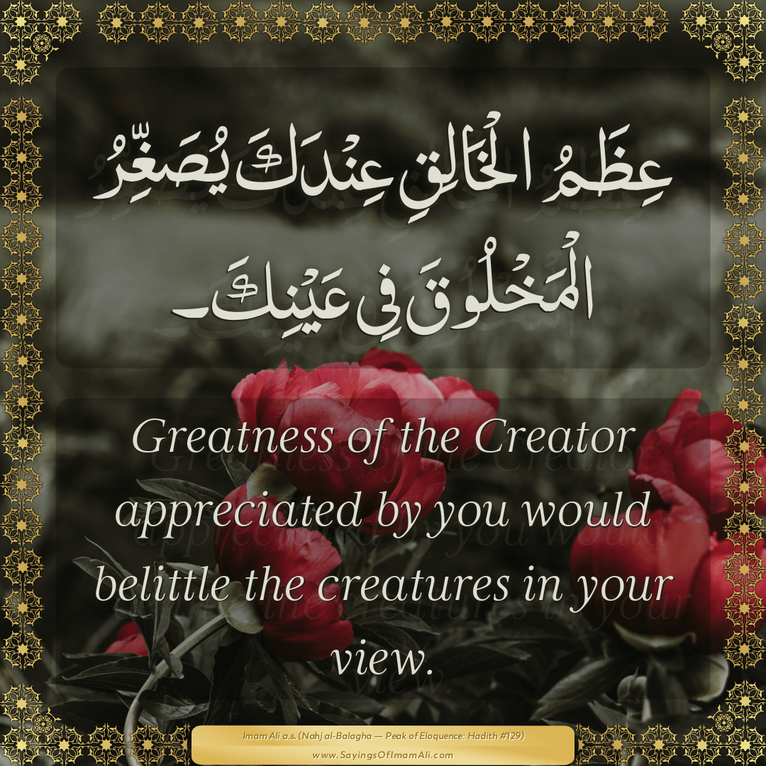 Greatness of the Creator appreciated by you would belittle the creatures...