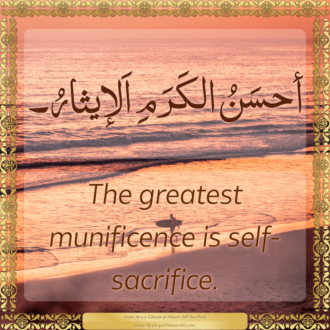 The greatest munificence is self-sacrifice.