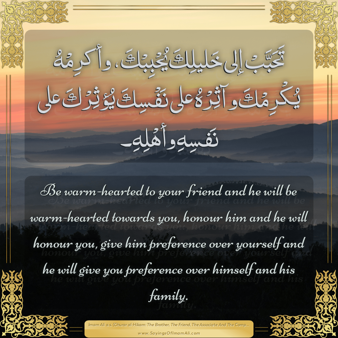 Be warm-hearted to your friend and he will be warm-hearted towards you,...