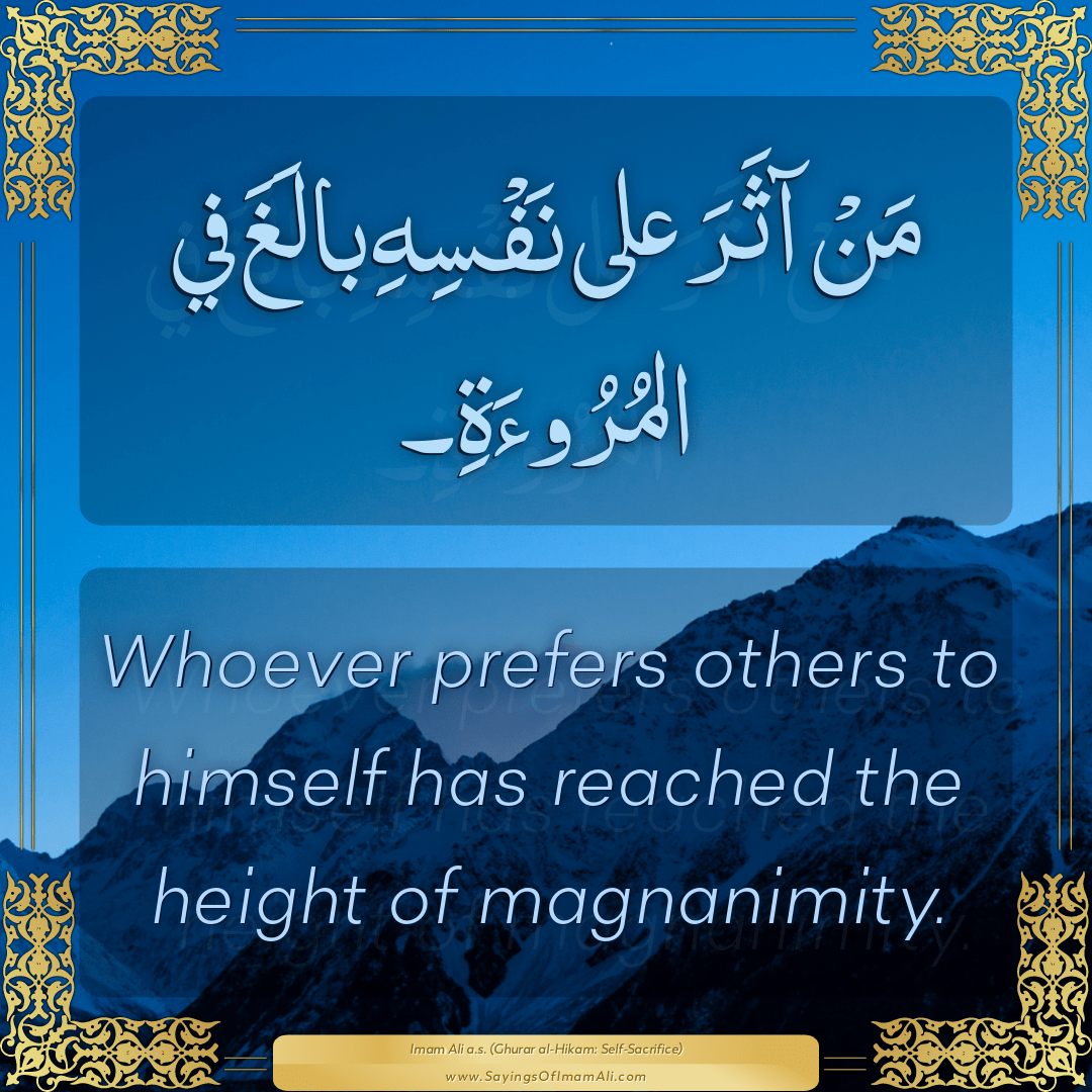 Whoever prefers others to himself has reached the height of magnanimity.