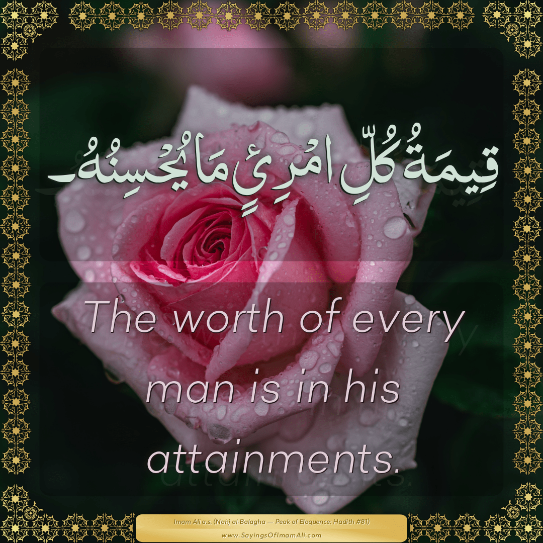 The worth of every man is in his attainments.