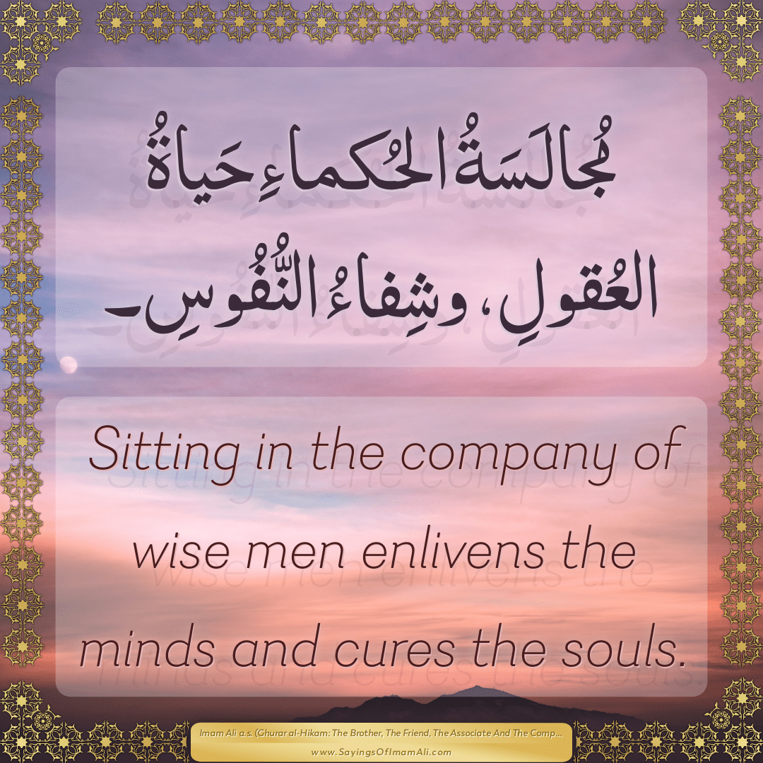 Sitting in the company of wise men enlivens the minds and cures the souls.