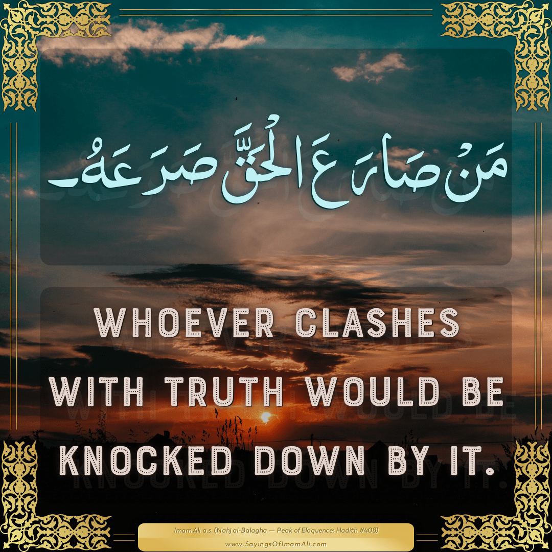 Whoever clashes with Truth would be knocked down by it.