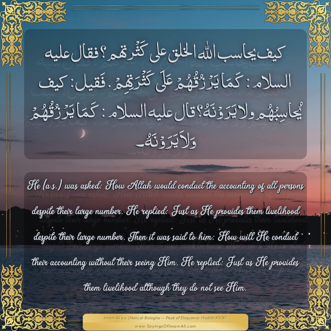 He (a.s.) was asked: How Allah would conduct the accounting of all persons...