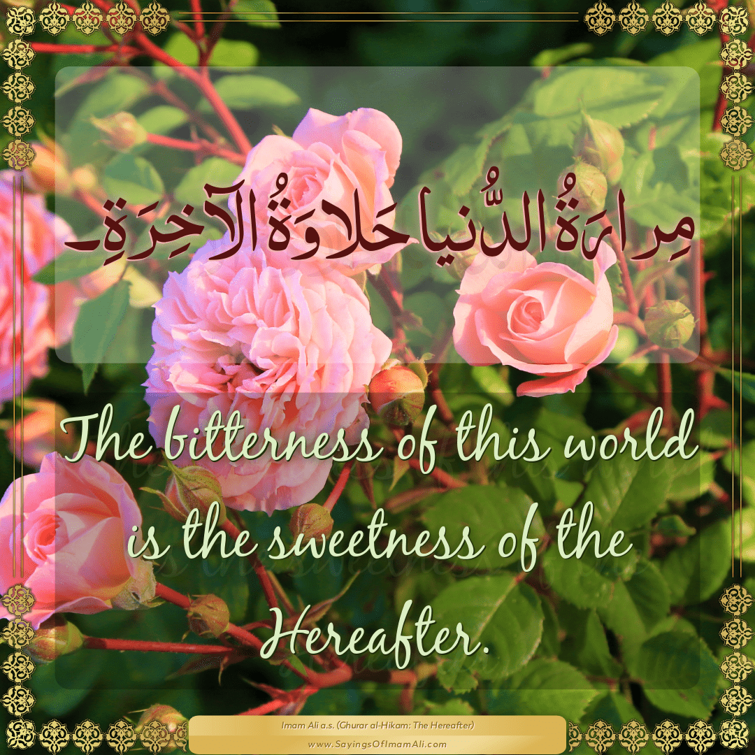 The bitterness of this world is the sweetness of the Hereafter.