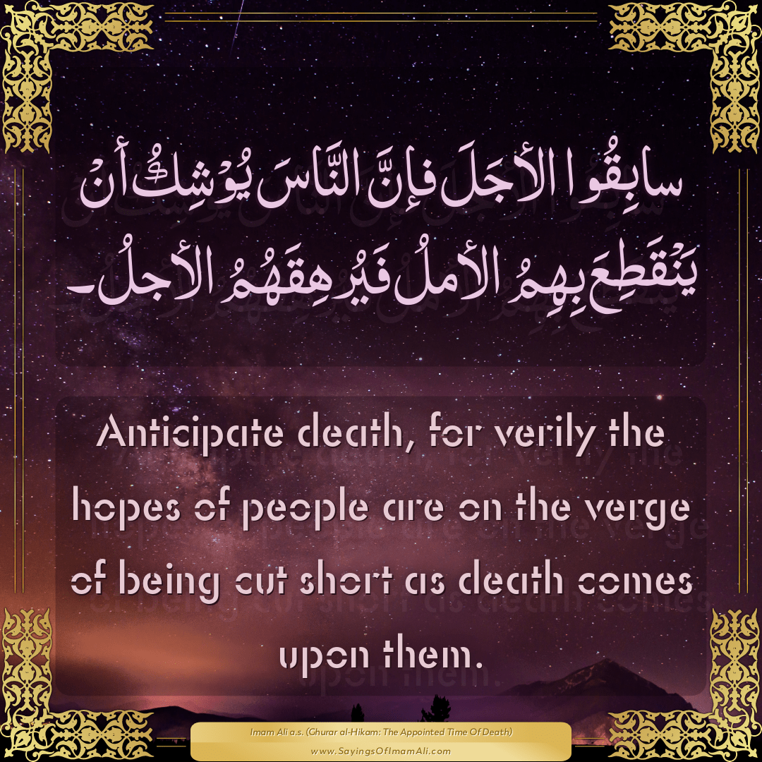 Anticipate death, for verily the hopes of people are on the verge of being...
