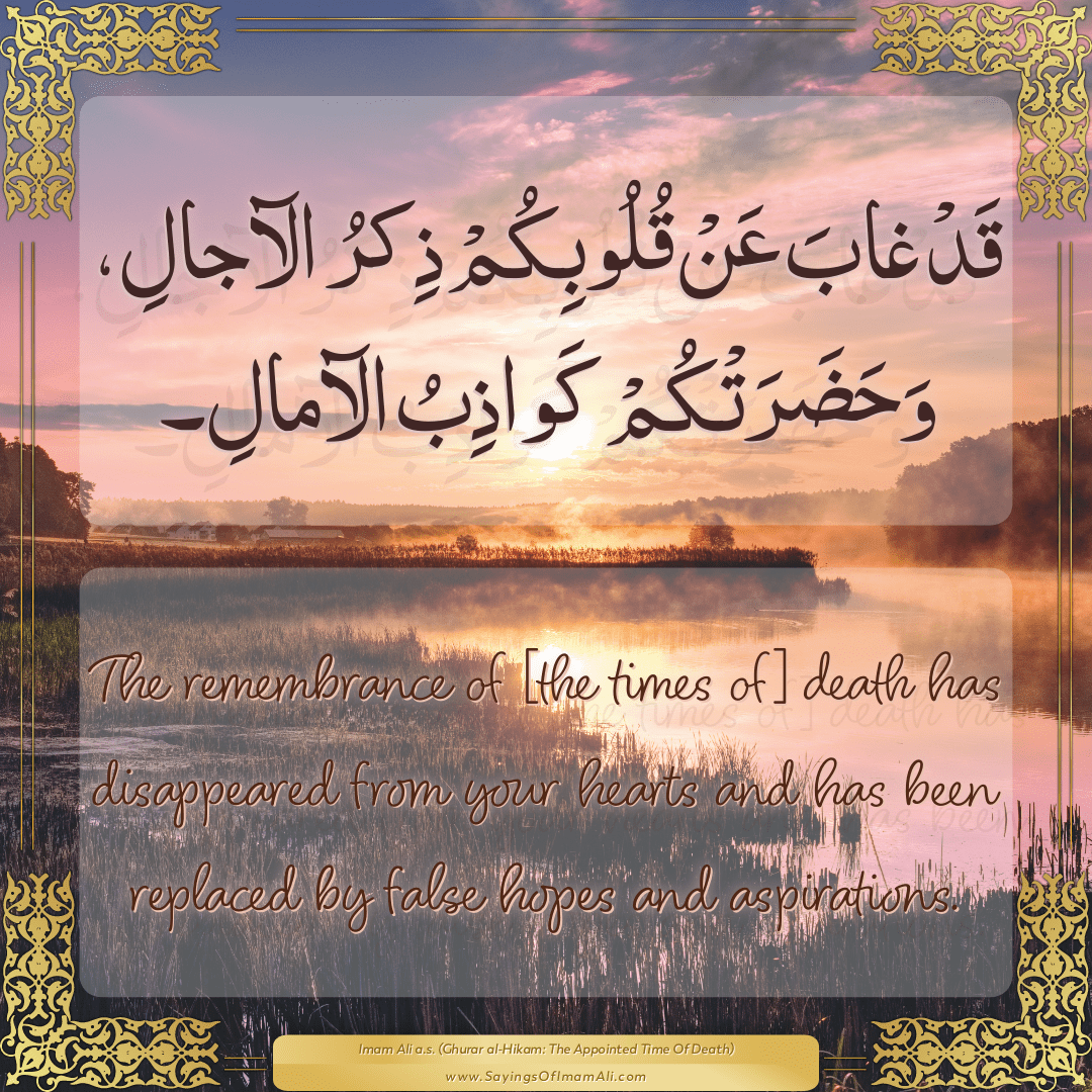 The remembrance of [the times of] death has disappeared from your hearts...