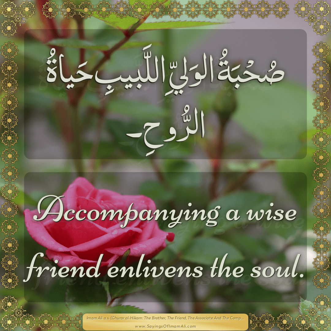 Accompanying a wise friend enlivens the soul.