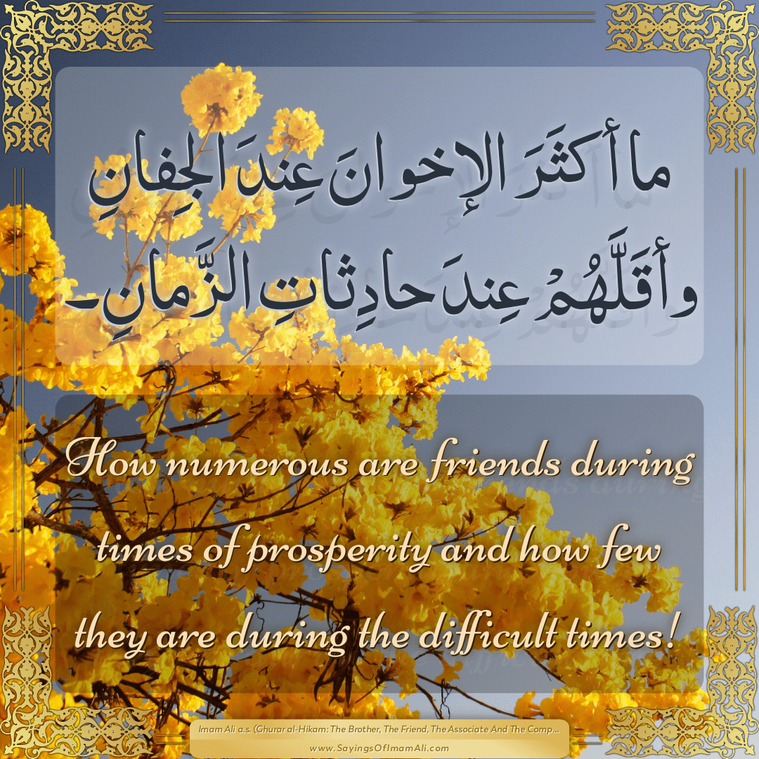 How numerous are friends during times of prosperity and how few they are...