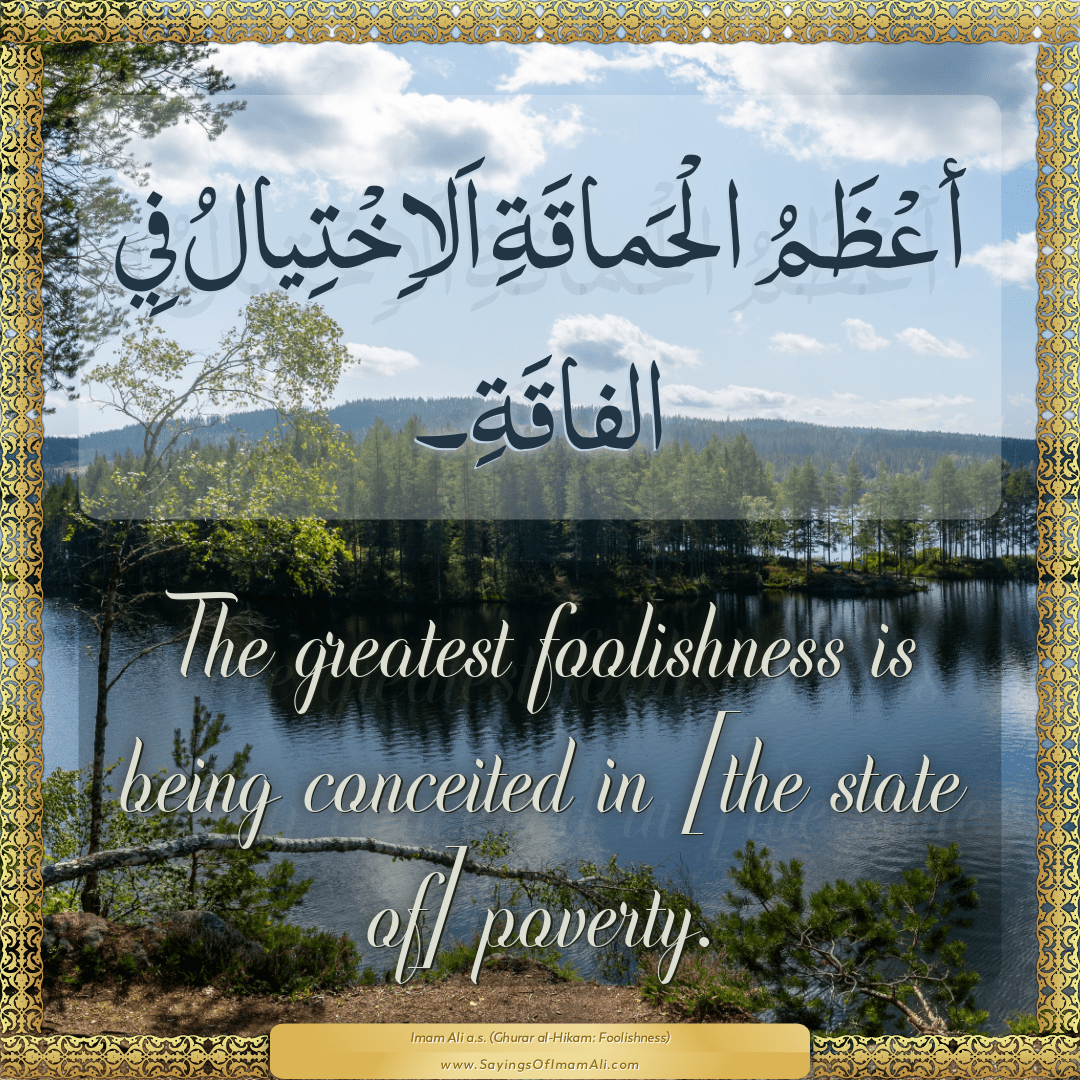 The greatest foolishness is being conceited in [the state of] poverty.