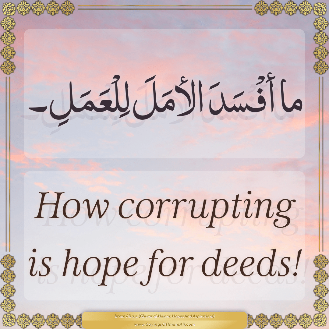 How corrupting is hope for deeds!