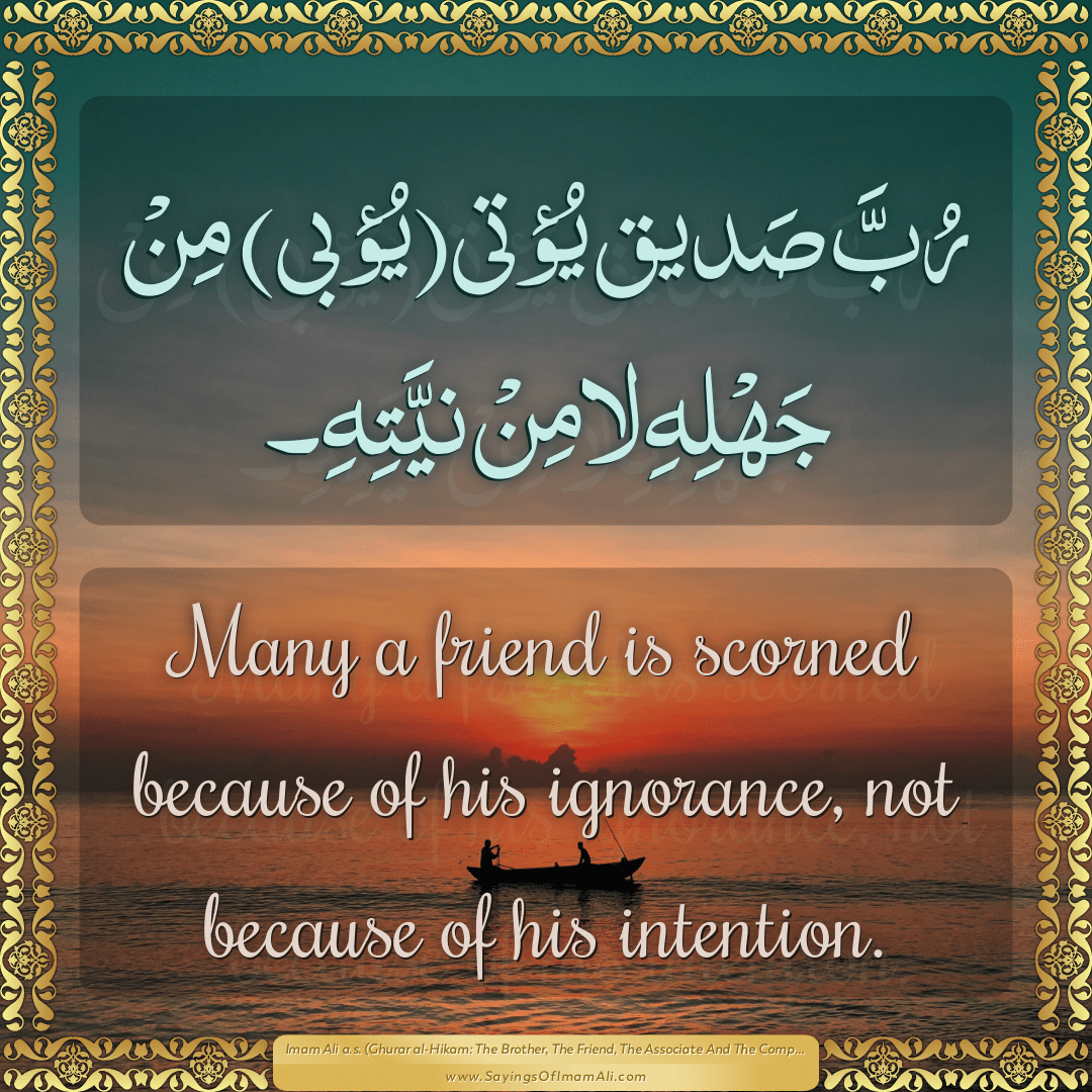 Many a friend is scorned because of his ignorance, not because of his...