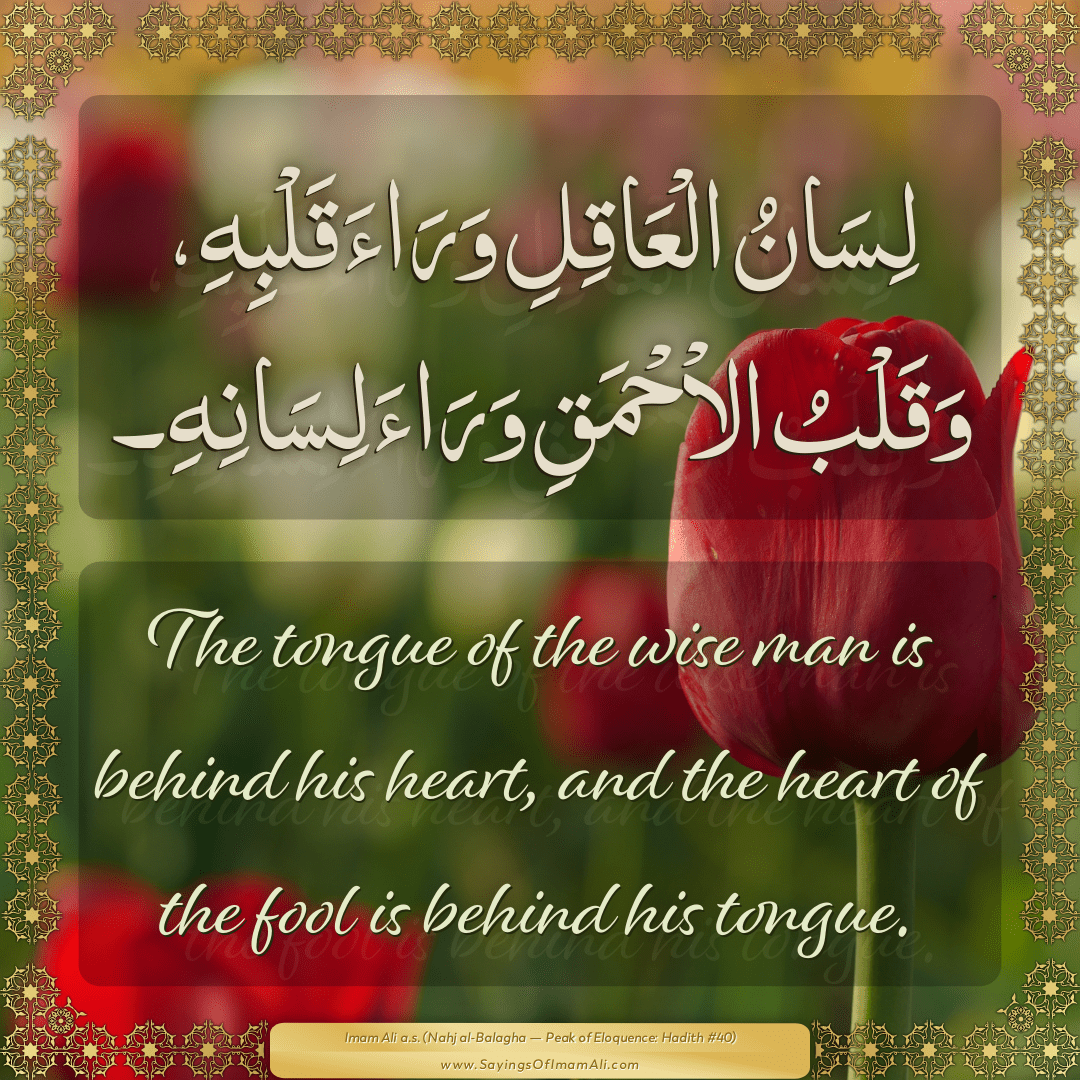 The tongue of the wise man is behind his heart, and the heart of the fool...