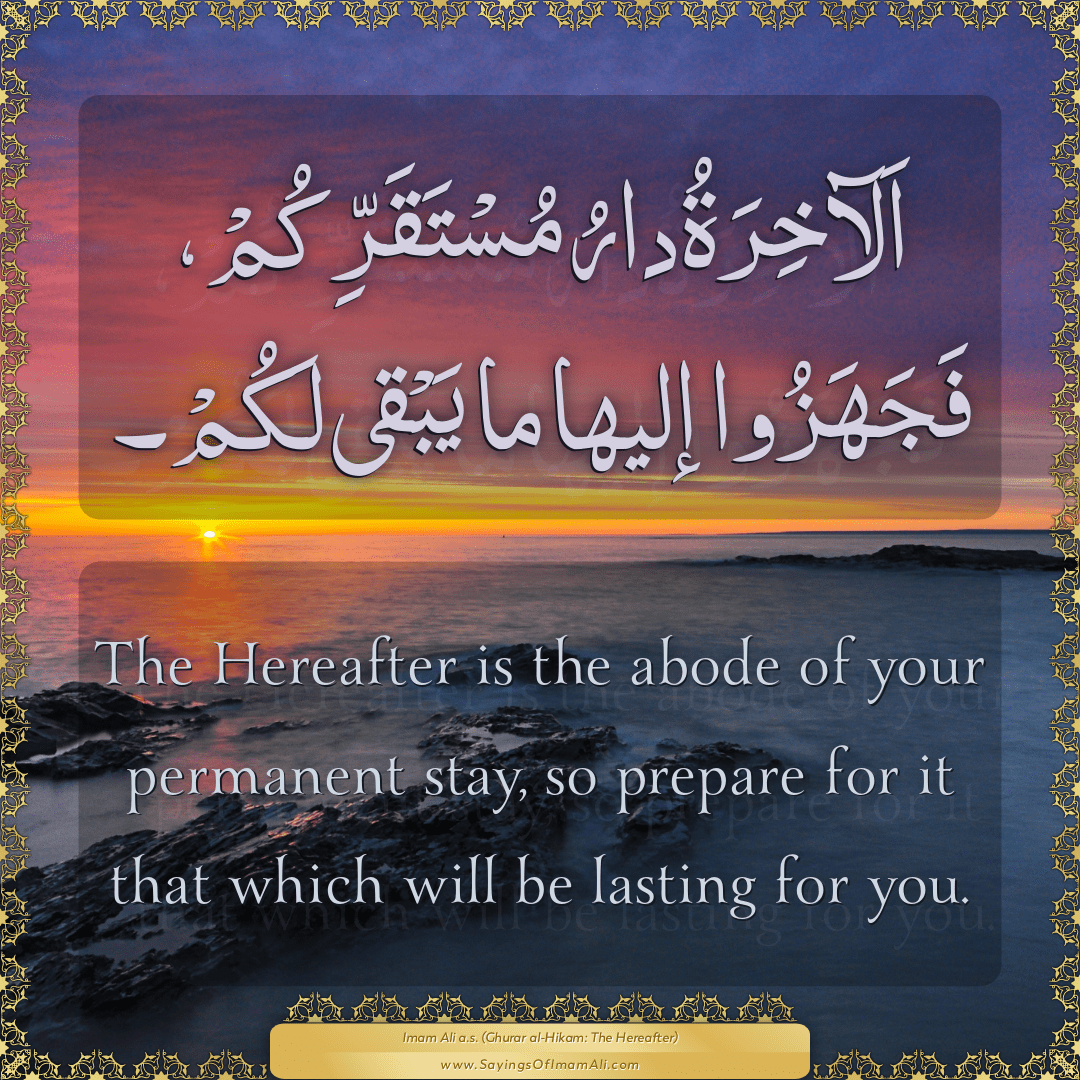 The Hereafter is the abode of your permanent stay, so prepare for it that...